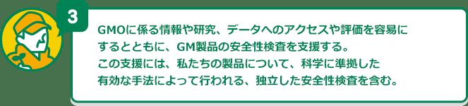 GMOに係る情報や研究、データへのアクセスや評価を容易にするとともに、GM製品の安全性検査を支援する。この支援には、私たちの製品について、科学に準拠した有効な手法によって行われる、独立した安全性検査を含む。