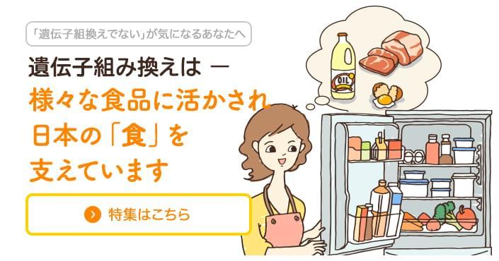 遺伝子組み換えは様々な食品に活かされ日本の「食」を支えています